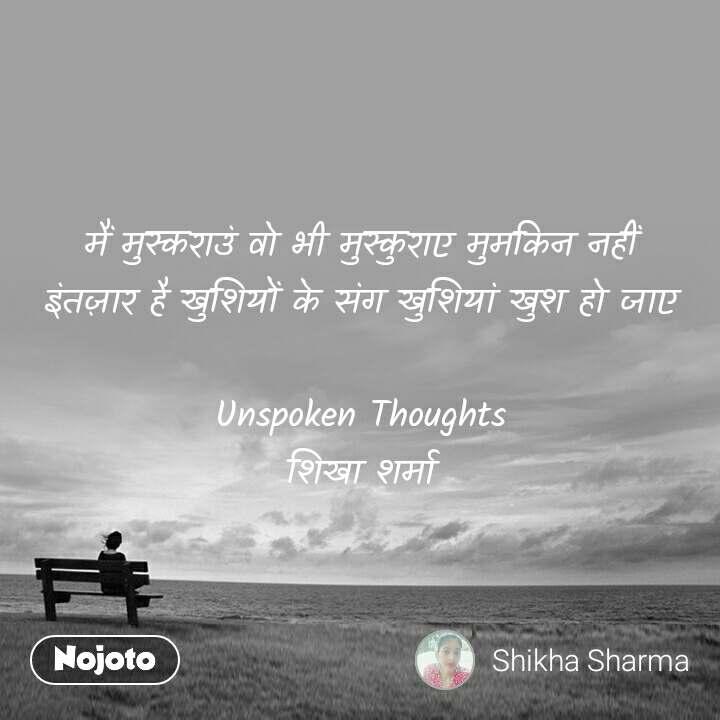 मैं मुस्कराउं वो भी मुस्कुराए मुमकिन नहीं इंतज़ार है खुशियों के संग खुशियां खुश हो जाए  Unspoken Thoughts शिखा शर्मा