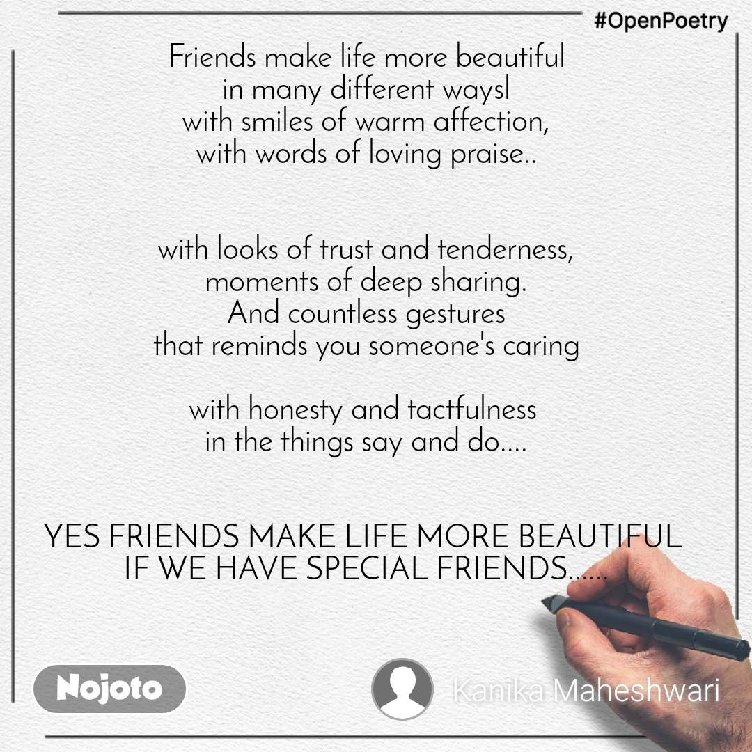 #OpenPoetry  Friends make life more beautiful  in many different waysl with smiles of warm affection, with words of loving praise..   with looks of trust and tenderness, moments of deep sharing. And countless gestures that reminds you someone's caring  with honesty and tactfulness  in the things say and do....   YES FRIENDS MAKE LIFE MORE BEAUTIFUL  IF WE HAVE SPECIAL FRIENDS......