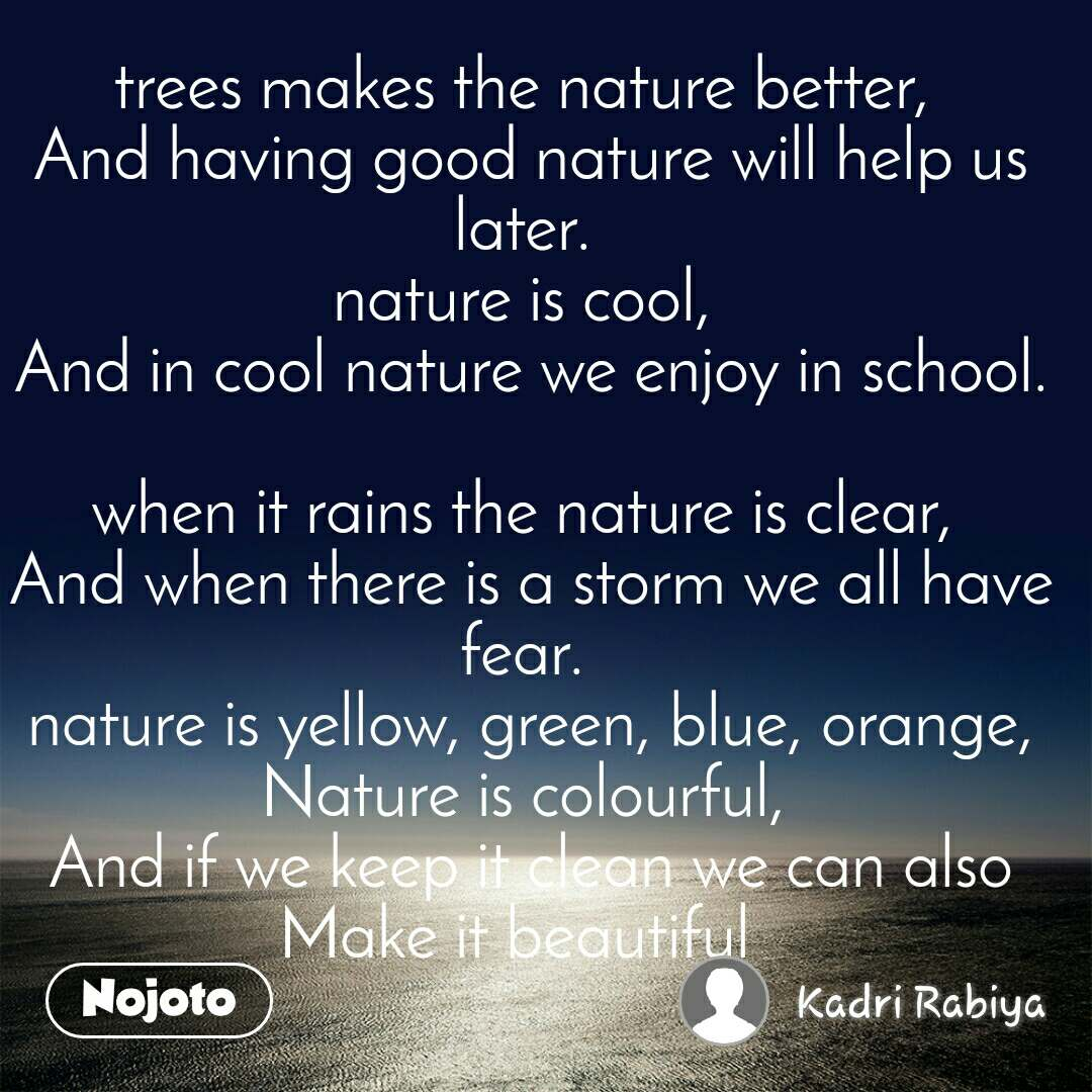 NATURE   I like the nature,  Which gives good health to a creature.  when it is hot all are sad,  And at evening lays in a bed.   trees makes the nature better,  And having good nature will help us later.  nature is cool,  And in cool nature we enjoy in school.   when it rains the nature is clear,  And when there is a storm we all have fear.  nature is yellow, green, blue, orange, Nature is colourful,  And if we keep it clean we can also Make it beautiful