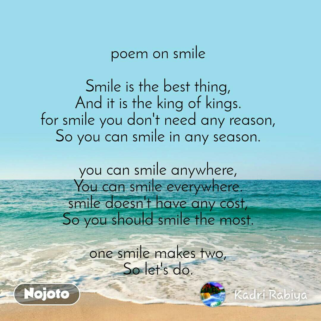 poem on smile   Smile is the best thing,  And it is the king of kings.  for smile you don't need any reason,  So you can smile in any season.   you can smile anywhere,  You can smile everywhere.  smile doesn't have any cost,  So you should smile the most.   one smile makes two,  So let's do.