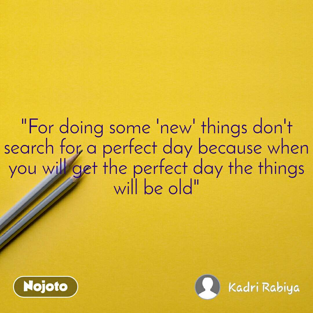 """""""For doing some 'new' things don't search for a perfect day because when you will get the perfect day the things will be old"""""""