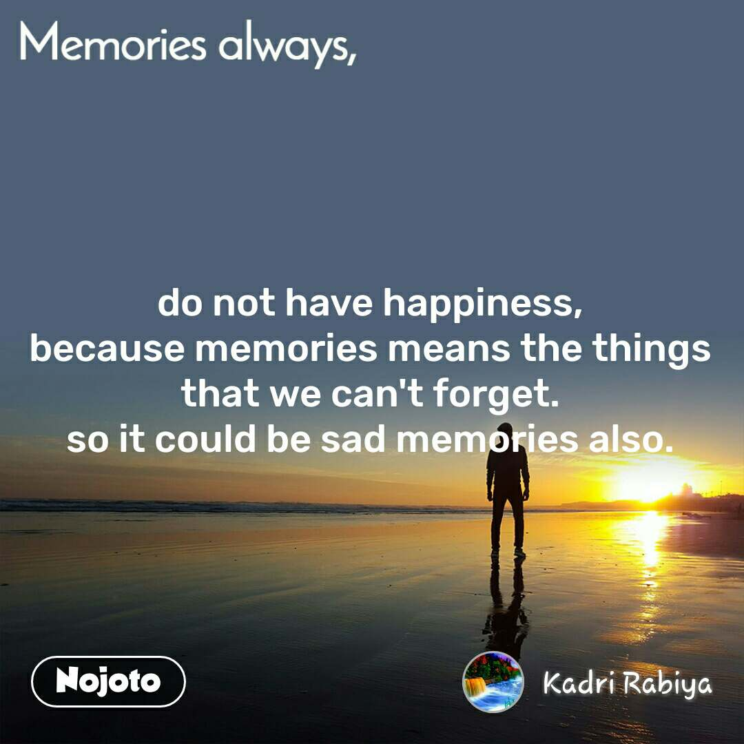 Memories always do not have happiness, because memories means the things that we can't forget. so it could be sad memories also.