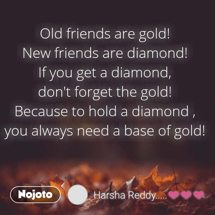 Old friends are gold! New friends are diamond! If you get a diamond, don't forget the gold! Because to hold a diamond , you always need a base of gold!