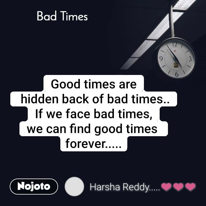 Bad Times Good times are  hidden back of bad times.. If we face bad times, we can find good times  forever.....
