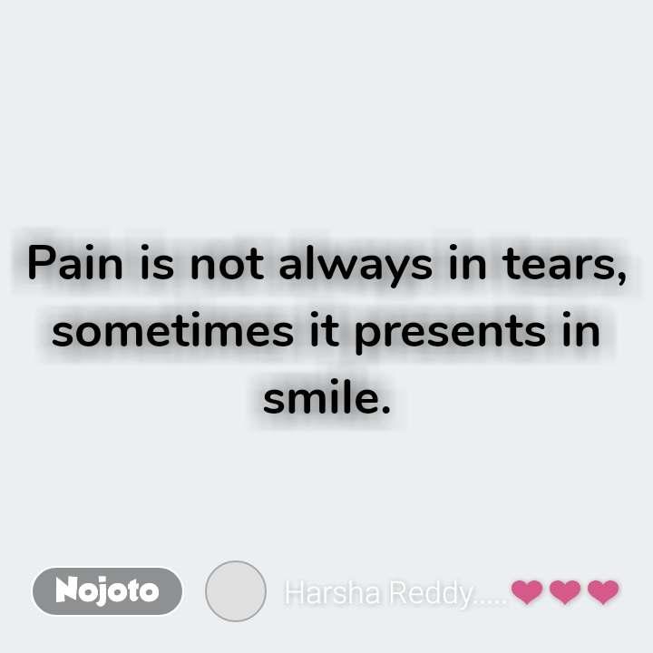 Pain is not always in tears, sometimes it presents in smile.