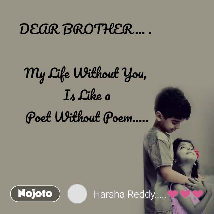 DEAR BROTHER... .  My Life Without You,  Is Like a  Poet Without Poem.....
