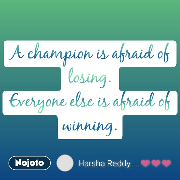 A champion is afraid of losing. Everyone else is afraid of winning.