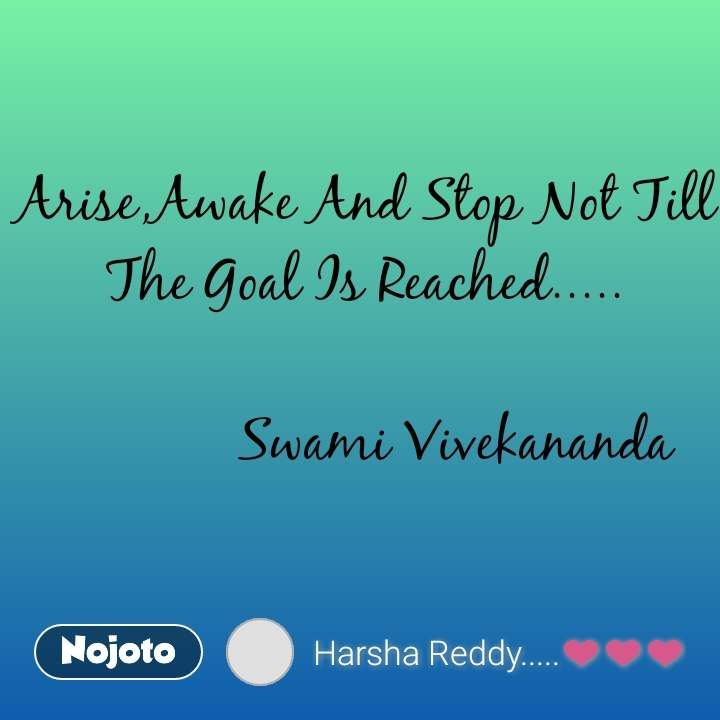 Arise,Awake And Stop Not Till The Goal Is Reached.....              Swami Vivekananda
