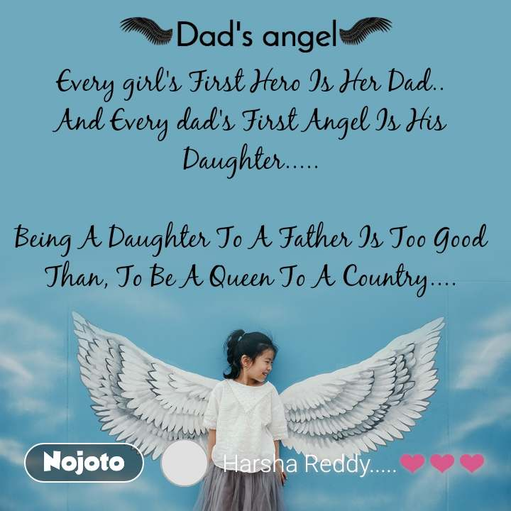 Dads Angel Every girl's First Hero Is Her Dad.. And Every dad's First Angel Is His Daughter.....  Being A Daughter To A Father Is Too Good Than, To Be A Queen To A Country....