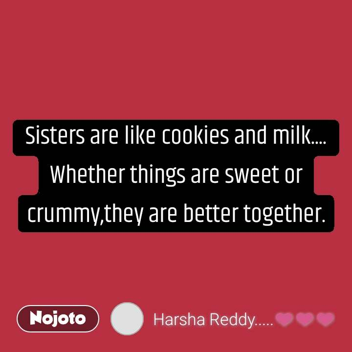 Sisters are like cookies and milk.... Whether things are sweet or crummy,they are better together.