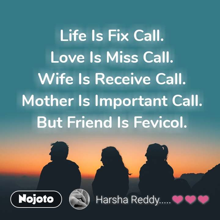 Life Is Fix Call. Love Is Miss Call. Wife Is Receive Call. Mother Is Important Call. But Friend Is Fevicol.