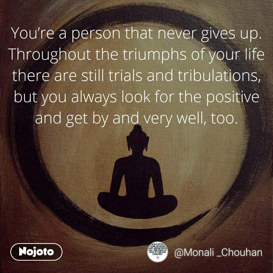 You're a person that never gives up. Throughout the triumphs of your life there are still trials and tribulations, but you always look for the positive and get by and very well, too.