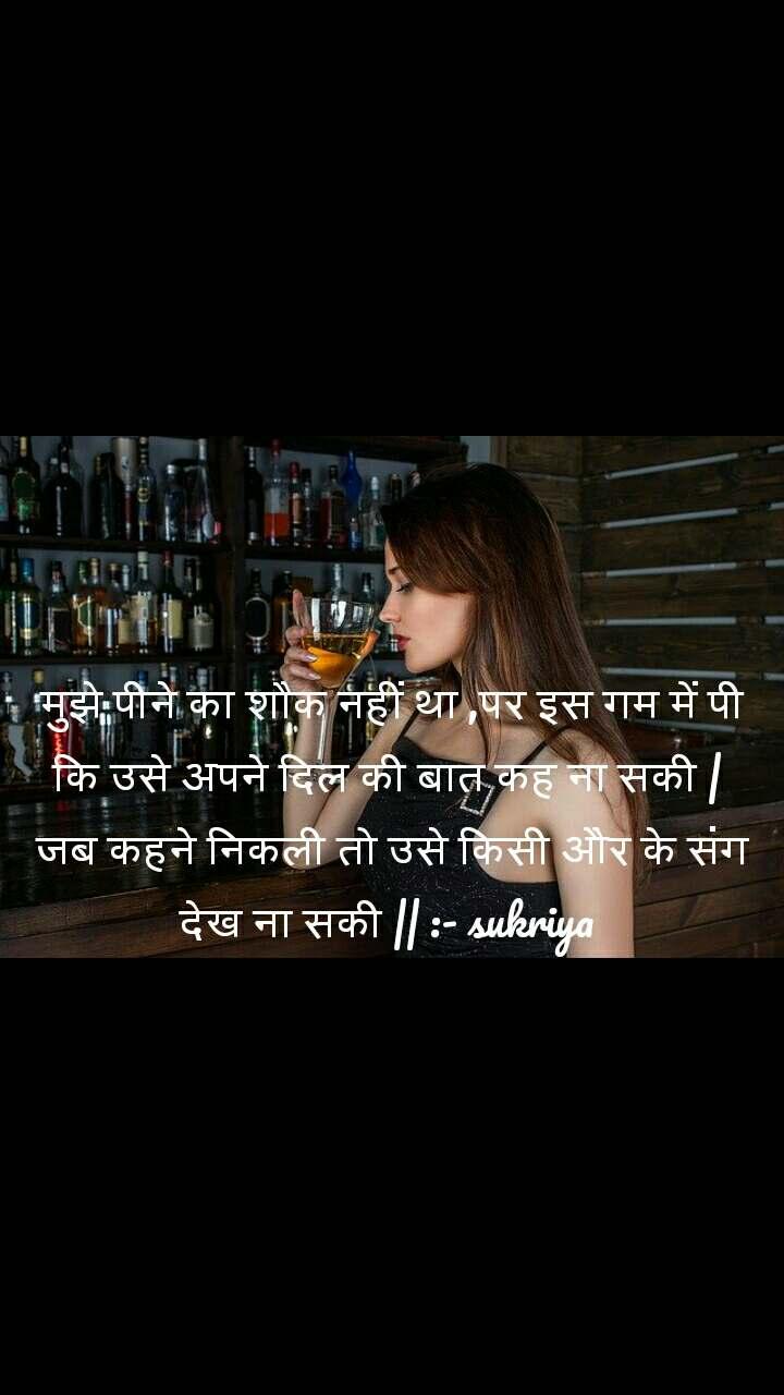 मुझे पीने का शौक नहीं था ,पर इस गम में पी कि उसे अपने दिल की बात कह ना सकी |  जब कहने निकली तो उसे किसी और के संग  देख ना सकी || :- sukriya
