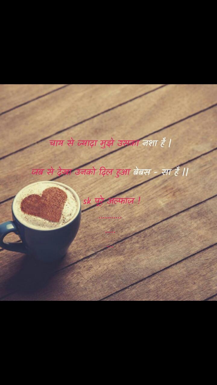 tea quotes  चाय से ज्यादा मुझे उसका नशा है |  जब से देखा उनको दिल हुआ बेबस - सा है ||   sk पूरे अल्फाज़ ! ........... ..... ...