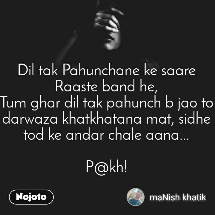 Dil tak Pahunchane ke saare Raaste band he, Tum ghar dil tak pahunch b jao to darwaza khatkhatana mat, sidhe tod ke andar chale aana...  P@kh!