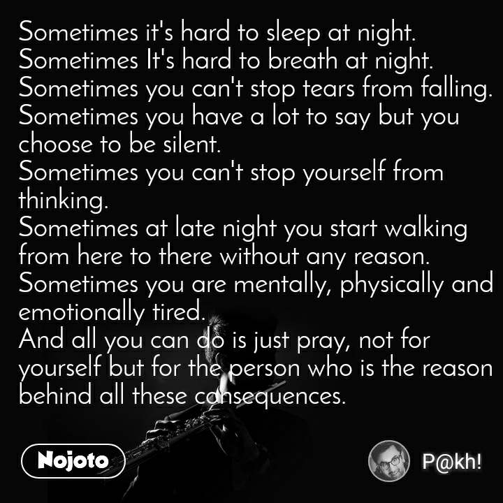 Sometimes it's hard to sleep at night. Sometimes It's hard to breath at night. Sometimes you can't stop tears from falling. Sometimes you have a lot to say but you choose to be silent. Sometimes you can't stop yourself from thinking. Sometimes at late night you start walking from here to there without any reason. Sometimes you are mentally, physically and emotionally tired. And all you can do is just pray, not for yourself but for the person who is the reason behind all these consequences.