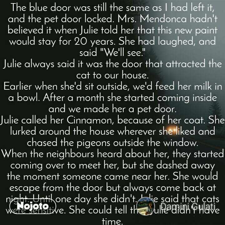 """The blue door was still the same as I had left it, and the pet door locked. Mrs. Mendonca hadn't believed it when Julie told her that this new paint would stay for 20 years. She had laughed, and said """"We'll see."""" Julie always said it was the door that attracted the cat to our house. Earlier when she'd sit outside, we'd feed her milk in a bowl. After a month she started coming inside and we made her a pet door. Julie called her Cinnamon, because of her coat. She lurked around the house wherever she liked and chased the pigeons outside the window. When the neighbours heard about her, they started coming over to meet her, but she dashed away the moment someone came near her. She would escape from the door but always come back at night. Until one day she didn't. Julie said that cats were sensitive. She could tell that Julie didn't have time. . As I was unlocking the door, Mrs. Mendonca came out from her house and I waved to her. She smiled and went back inside. Strange. She would always beam with happiness when she saw me. I moved my trunk inside and settled in. . Mr. Rodriguez came knocking in the afternoon, while I was making tea. He was always a stern man, hardly talked to anyone in the neighborhood. """"It that your car in front of my house?"""" he asked me. """"Yes, Mr. Rodriguez, I didn't want to disturb anyone, so I parked in my old spot."""" """"That spot belonged to the Fonsecas, kind people they were."""" """"It's me. David Fonseca. You forgot me so soon?"""" I replied with a chuckle, even though it had been a year since we left. """"No you're not."""" He mumbled something about letting strangers into the neighborhood and walked away.  Julie always said he was a strange man. She also said life would be hard after she died. I hadn't anticipated how much. . Later that day, on my way to the church I stopped by the curb and greeted Maria, the fish lady. She greeted me back and asked who I was. """"Julie's husband. Julie Fonseca. Remember her. She bought crab from you every friday."""" """"Mrs. Fonseca,"""