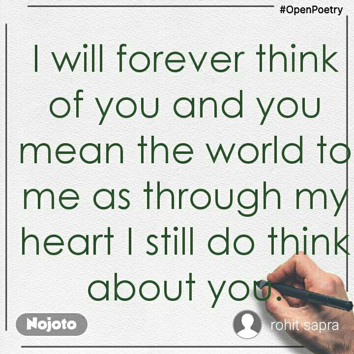 #OpenPoetry I will forever think of you and you mean the world to me as through my heart I still do think about you.