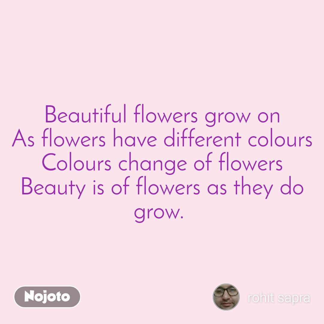 Beautiful flowers grow on As flowers have different colours Colours change of flowers Beauty is of flowers as they do grow.