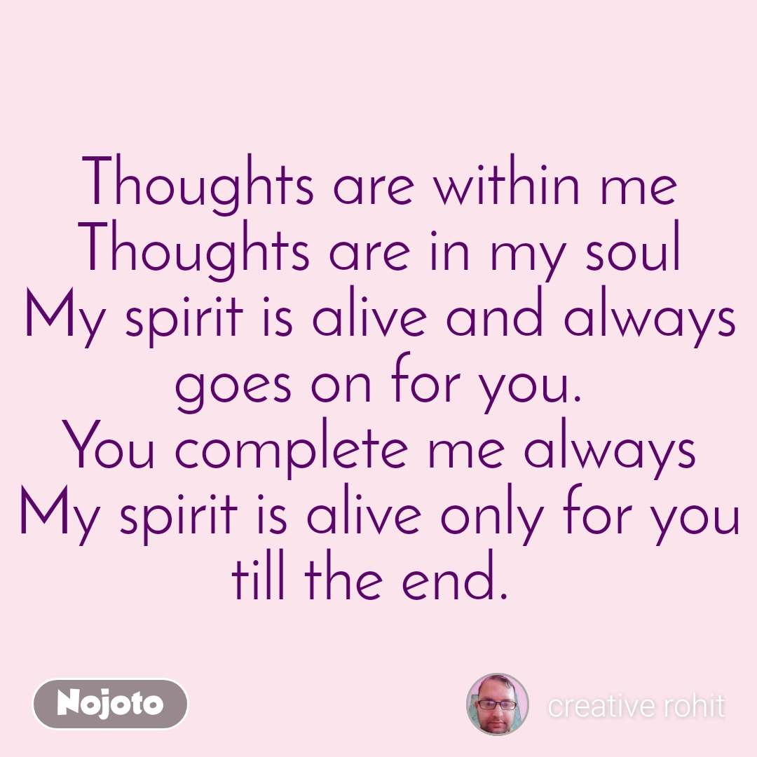 Thoughts are within me Thoughts are in my soul My spirit is alive and always goes on for you. You complete me always My spirit is alive only for you till the end.