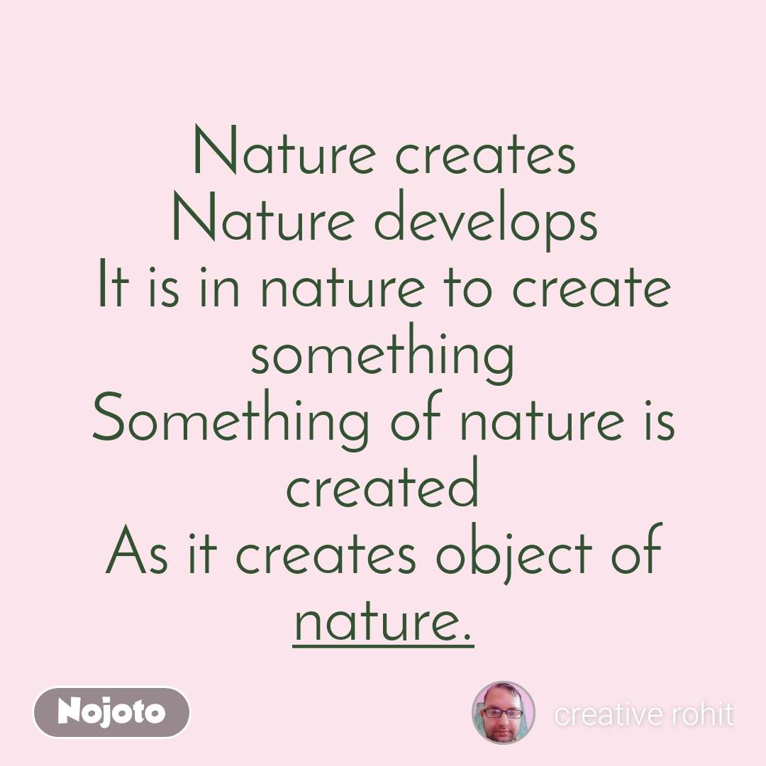 Nature creates Nature develops It is in nature to create something Something of nature is created As it creates object of nature.