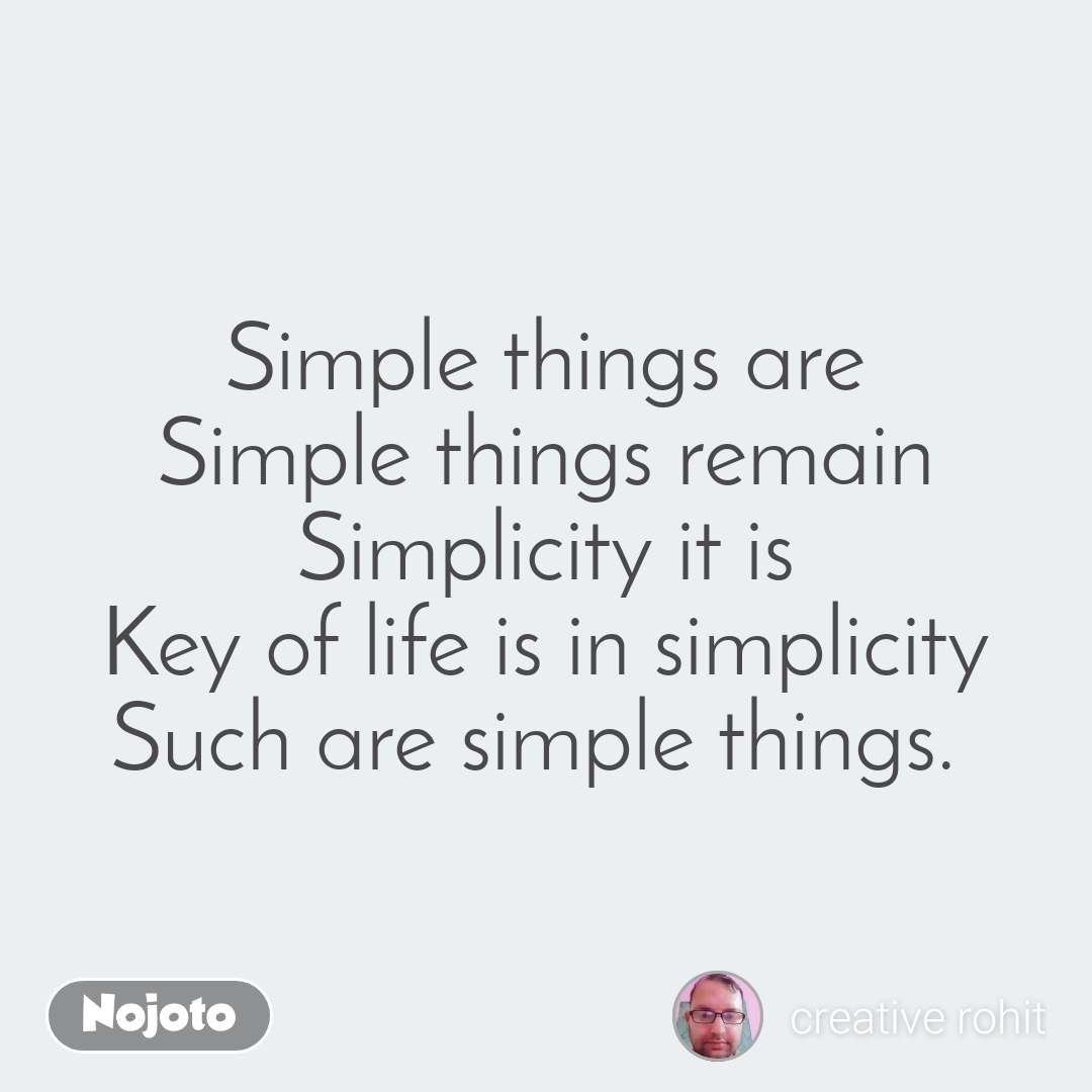 Simple things are Simple things remain Simplicity it is Key of life is in simplicity Such are simple things.