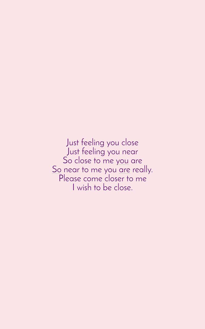 Just feeling you close Just feeling you near So close to me you are So near to me you are really. Please come closer to me I wish to be close.