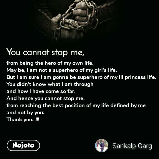 You cannot stop me from being the hero of my own life. May be, I am not a superhero of my girl's life. But I am sure I am gonna be superhero of my lil princess life. You didn't know what I am through and how I have come so far. And hence you cannot stop me, from reaching the best position of my life defined by me and not by you. Thank you...!!!