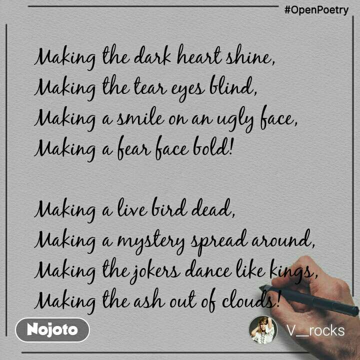 #OpenPoetry Making the dark heart shine, Making the tear eyes blind, Making a smile on an ugly face, Making a fear face bold!  Making a live bird dead, Making a mystery spread around, Making the jokers dance like kings, Making the ash out of clouds!
