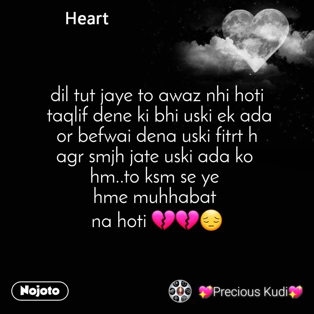 Heart dil tut jaye to awaz nhi hoti  taqlif dene ki bhi uski ek ada or befwai dena uski fitrt h agr smjh jate uski ada ko  hm..to ksm se ye  hme muhhabat  na hoti 💔💔😔