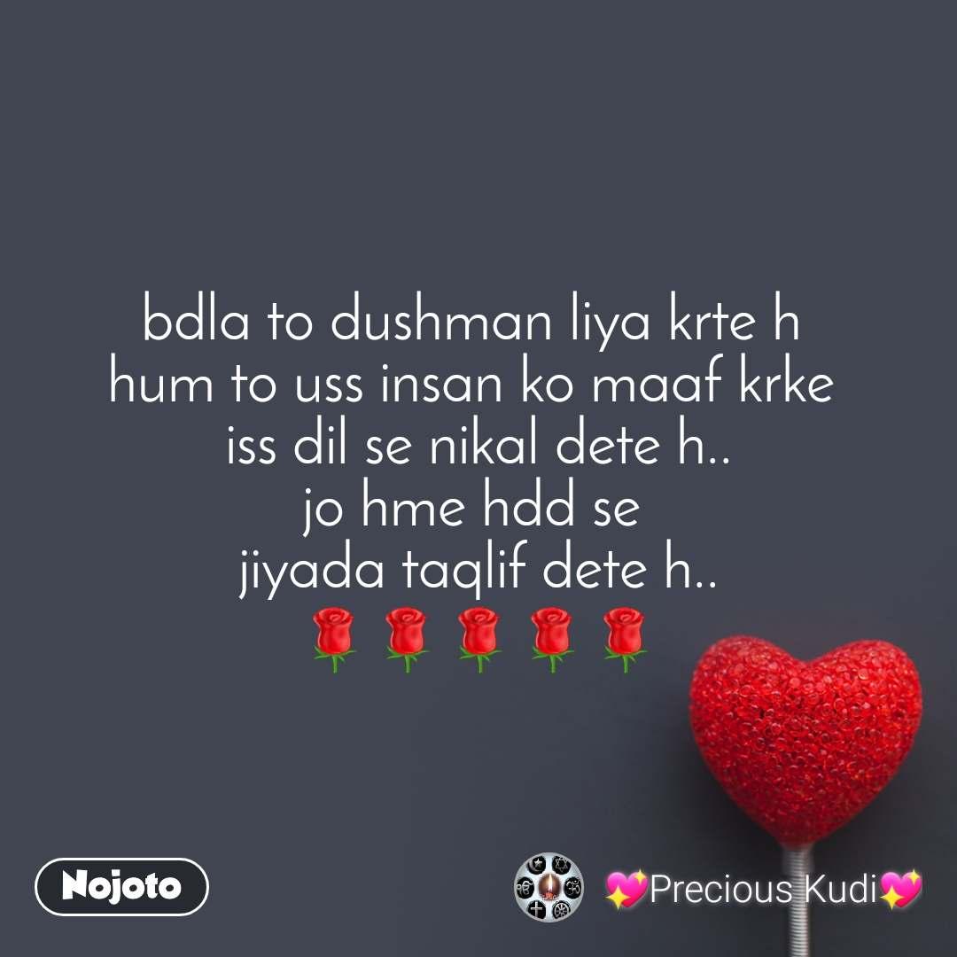 bdla to dushman liya krte h  hum to uss insan ko maaf krke  iss dil se nikal dete h.. jo hme hdd se  jiyada taqlif dete h.. 🌹🌹🌹🌹🌹