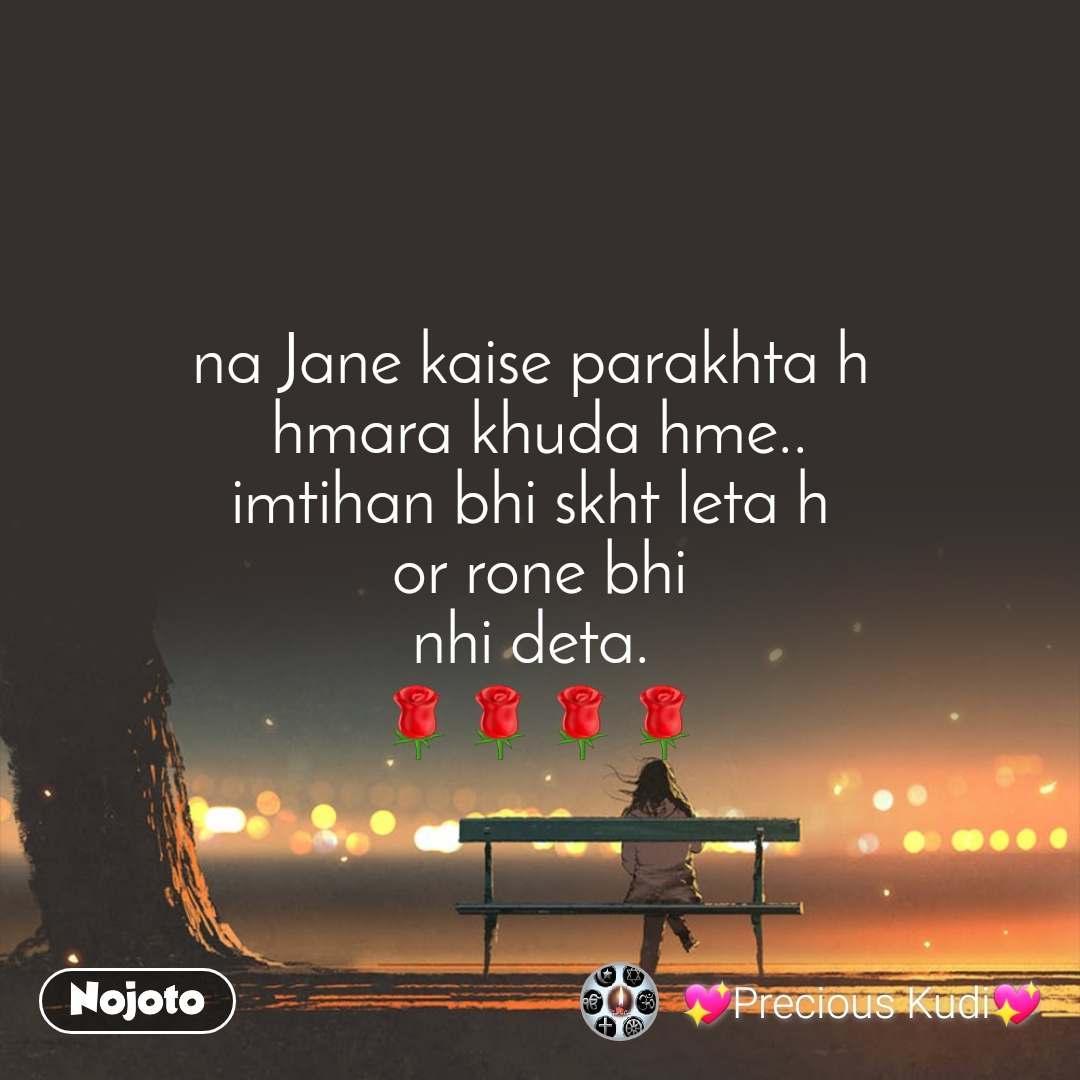 na Jane kaise parakhta h  hmara khuda hme.. imtihan bhi skht leta h  or rone bhi nhi deta.  🌹🌹🌹🌹