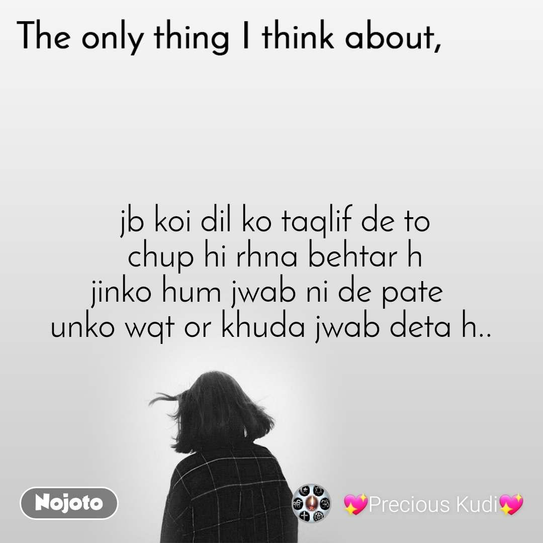 The only thing I think about  jb koi dil ko taqlif de to  chup hi rhna behtar h jinko hum jwab ni de pate  unko wqt or khuda jwab deta h..