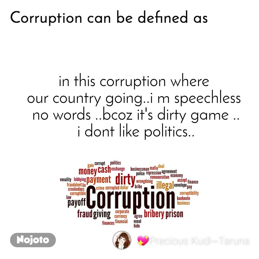 Corruption can be defined as in this corruption where  our country going..i m speechless  no words ..bcoz it's dirty game .. i dont like politics..