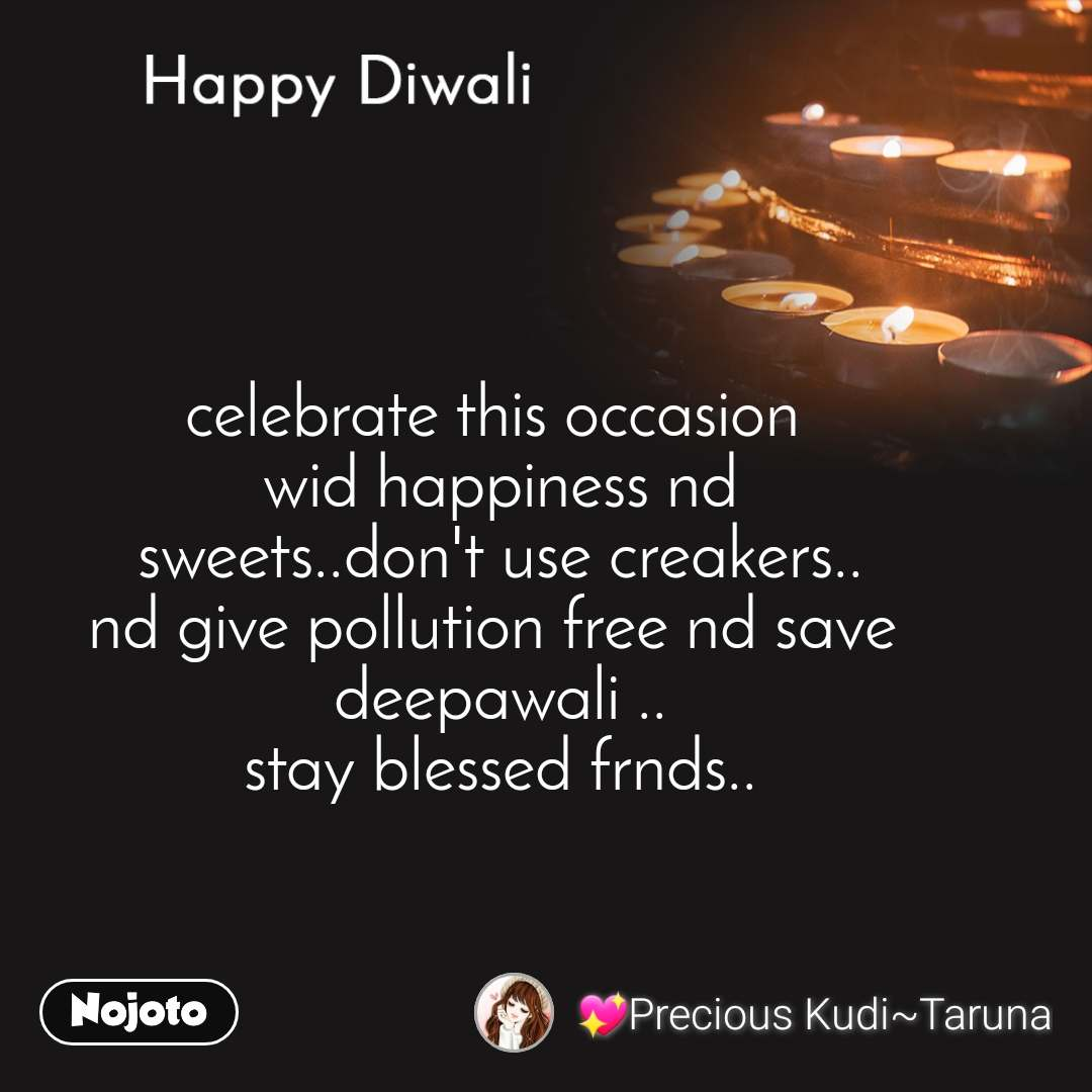 Happy Diwali celebrate this occasion  wid happiness nd sweets..don't use creakers.. nd give pollution free nd save  deepawali .. stay blessed frnds..