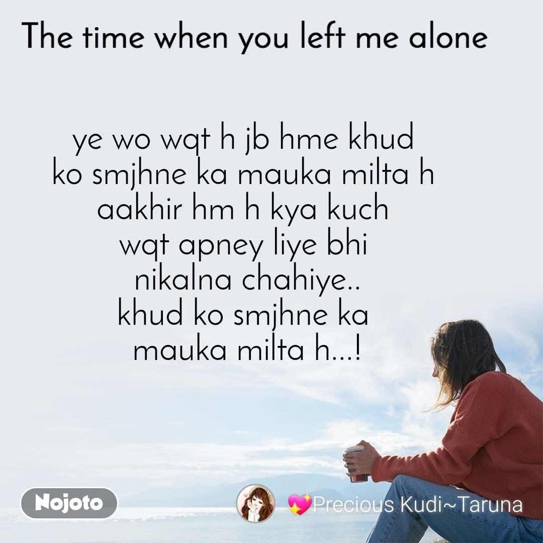 The time when you left me alone ye wo wqt h jb hme khud  ko smjhne ka mauka milta h  aakhir hm h kya kuch  wqt apney liye bhi  nikalna chahiye.. khud ko smjhne ka  mauka milta h...!