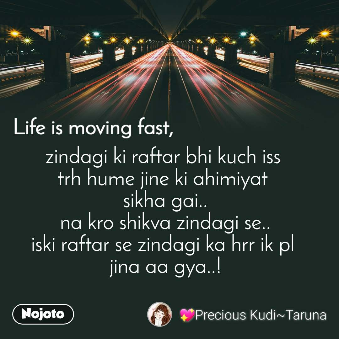 Life is moving fast zindagi ki raftar bhi kuch iss  trh hume jine ki ahimiyat  sikha gai.. na kro shikva zindagi se.. iski raftar se zindagi ka hrr ik pl  jina aa gya..!