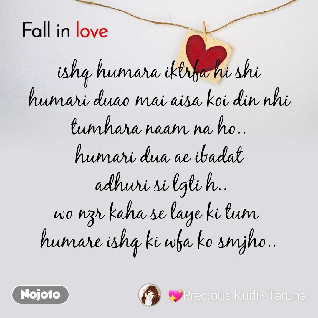 Fall in love    ishq humara iktrfa hi shi humari duao mai aisa koi din nhi tumhara naam na ho.. humari dua ae ibadat  adhuri si lgti h.. wo nzr kaha se laye ki tum  humare ishq ki wfa ko smjho..