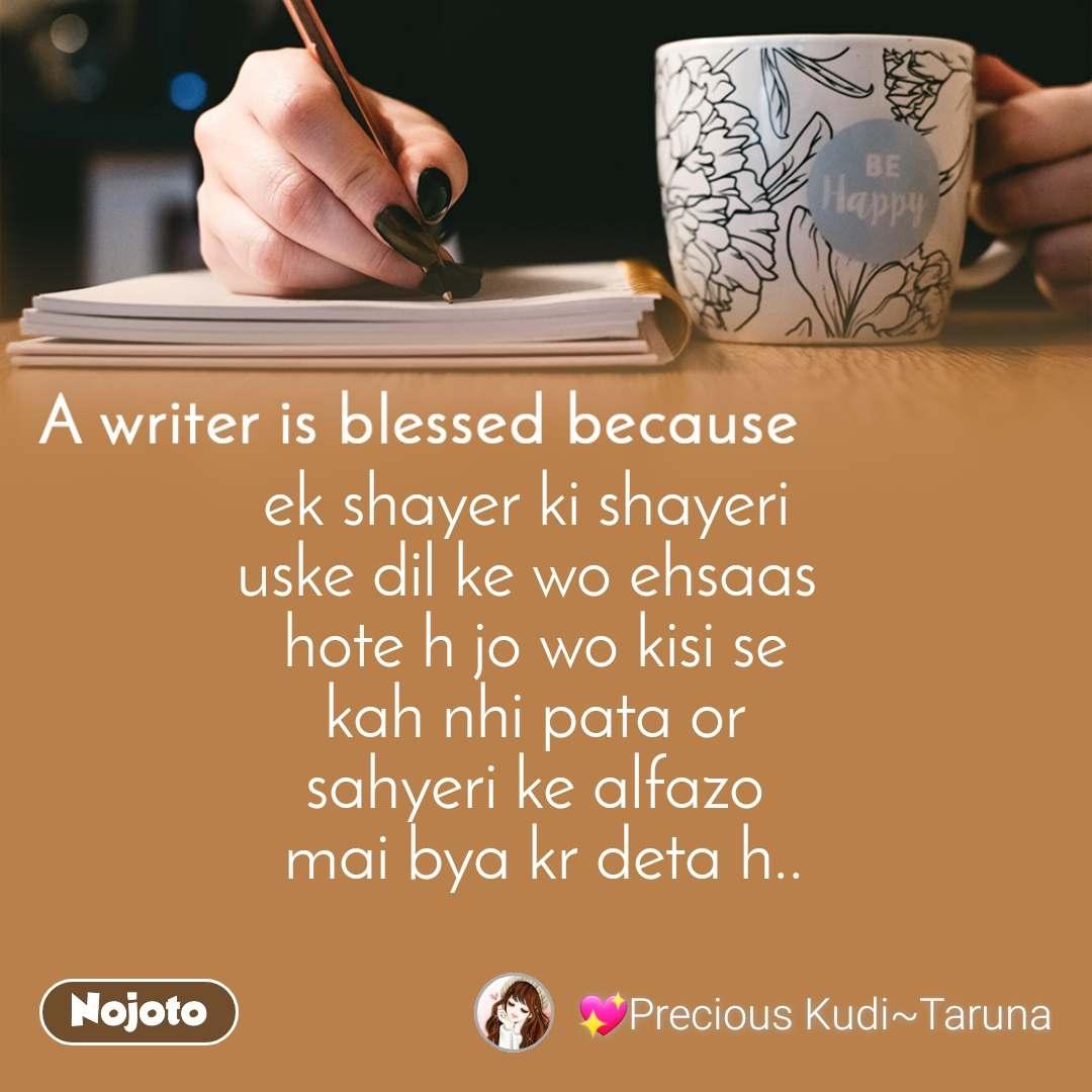 A writer is blessed because ek shayer ki shayeri  uske dil ke wo ehsaas  hote h jo wo kisi se  kah nhi pata or  sahyeri ke alfazo  mai bya kr deta h..