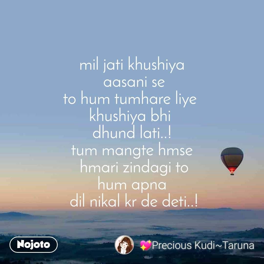 mil jati khushiya  aasani se to hum tumhare liye  khushiya bhi  dhund lati..! tum mangte hmse  hmari zindagi to hum apna  dil nikal kr de deti..!
