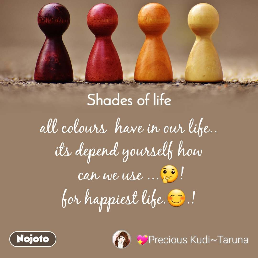 Shades Of Life    all colours  have in our life.. its depend yourself how  can we use ...🤔! for happiest life.😊.!
