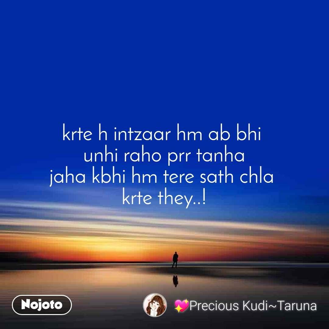 krte h intzaar hm ab bhi  unhi raho prr tanha jaha kbhi hm tere sath chla  krte they..!