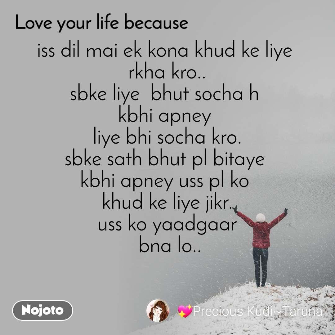 Love your life because   iss dil mai ek kona khud ke liye  rkha kro.. sbke liye  bhut socha h  kbhi apney  liye bhi socha kro. sbke sath bhut pl bitaye  kbhi apney uss pl ko  khud ke liye jikr. uss ko yaadgaar  bna lo..