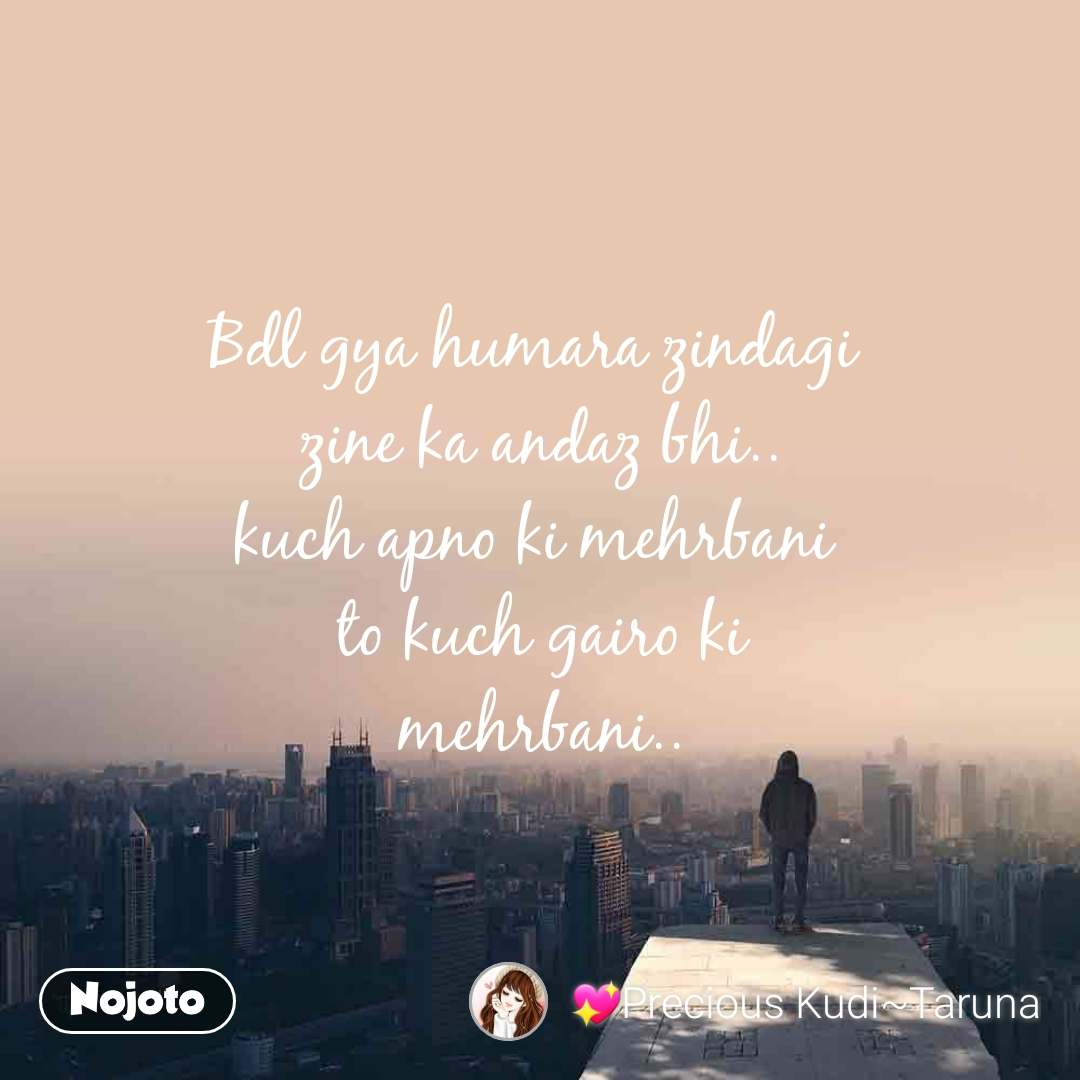 Bdl gya humara zindagi  zine ka andaz bhi.. kuch apno ki mehrbani  to kuch gairo ki mehrbani..