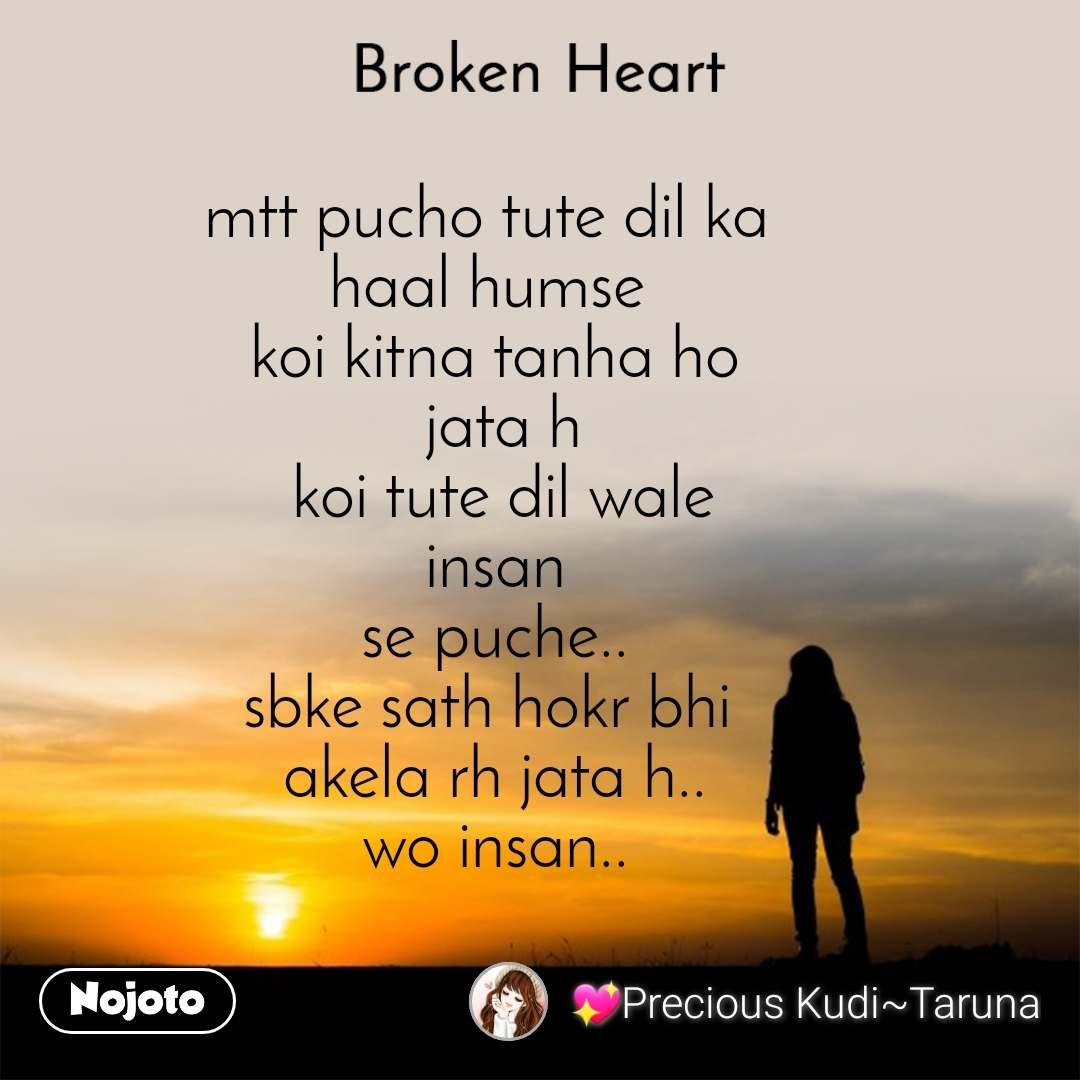 Broken heart mtt pucho tute dil ka  haal humse  koi kitna tanha ho  jata h  koi tute dil wale  insan  se puche.. sbke sath hokr bhi  akela rh jata h.. wo insan..