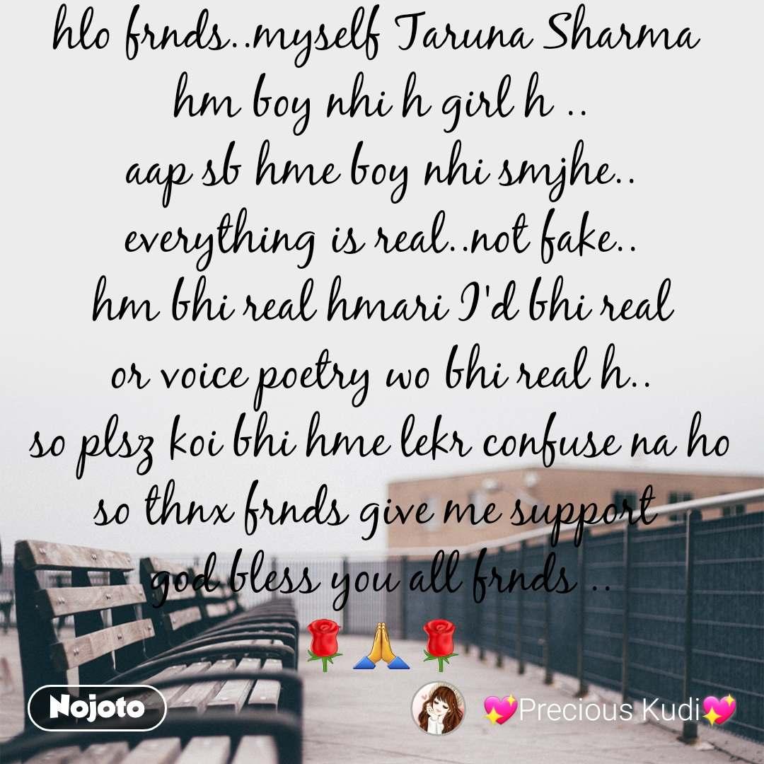 hlo frnds..myself Taruna Sharma  hm boy nhi h girl h .. aap sb hme boy nhi smjhe.. everything is real..not fake.. hm bhi real hmari I'd bhi real or voice poetry wo bhi real h.. so plsz koi bhi hme lekr confuse na ho so thnx frnds give me support  god bless you all frnds .. 🌹🙏🌹  ..