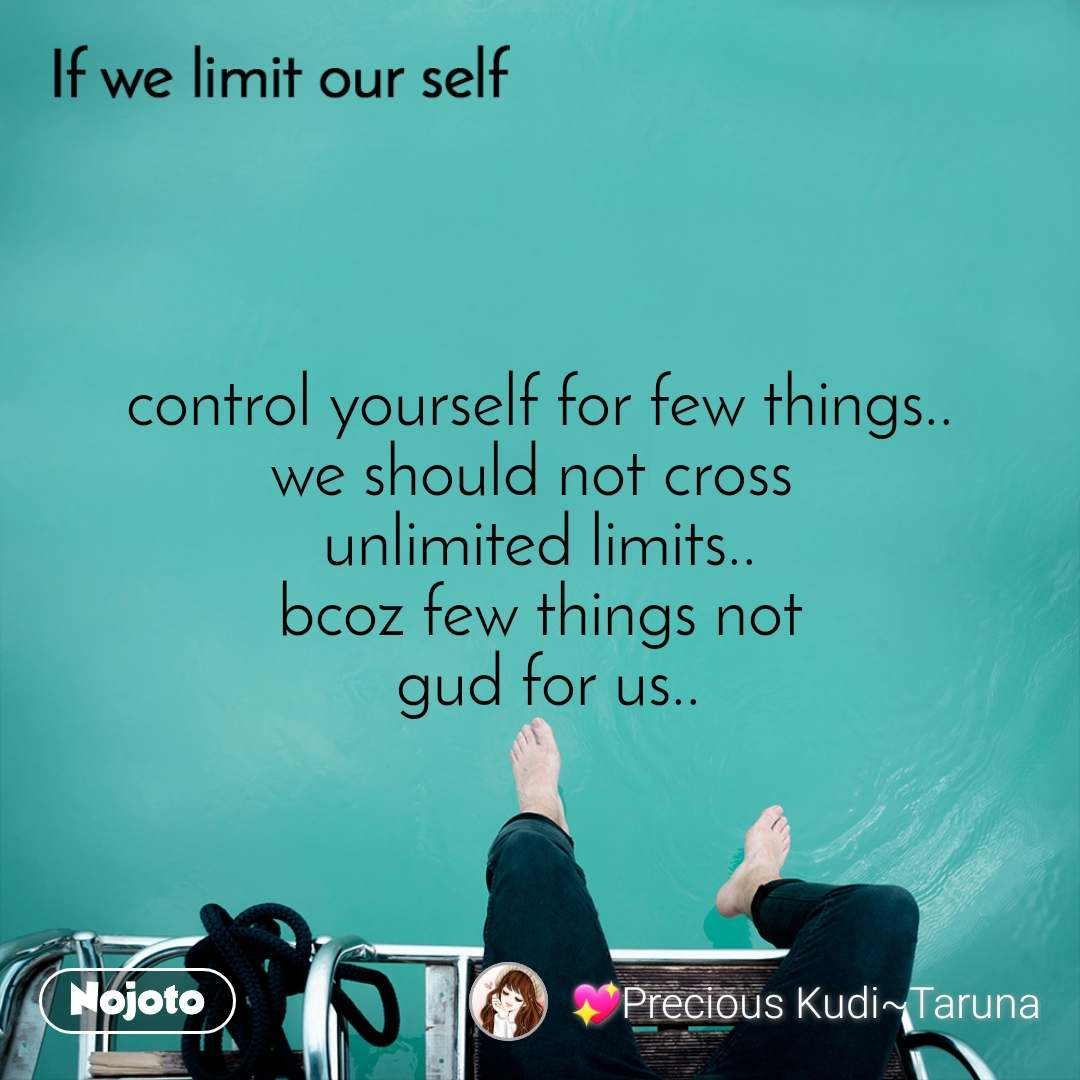If we limit our self control yourself for few things.. we should not cross  unlimited limits.. bcoz few things not  gud for us..