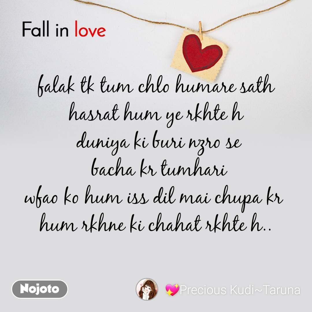 Fall in love   falak tk tum chlo humare sath hasrat hum ye rkhte h  duniya ki buri nzro se  bacha kr tumhari wfao ko hum iss dil mai chupa kr  hum rkhne ki chahat rkhte h..