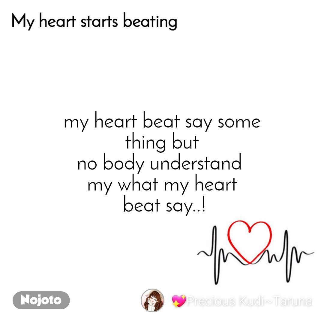 My heart starts beating my heart beat say some  thing but  no body understand  my what my heart  beat say..!