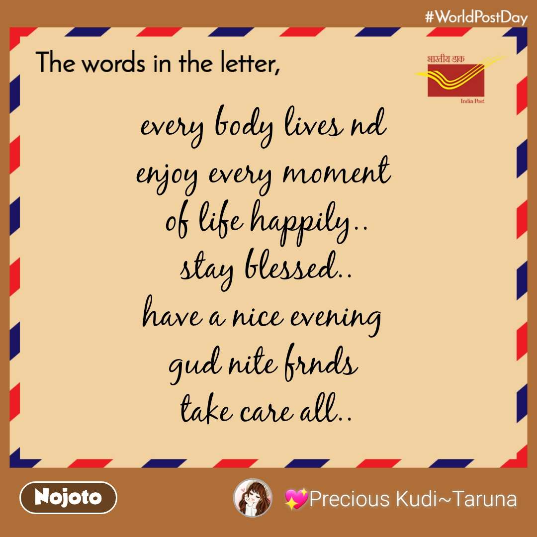The words in the letter every body lives nd  enjoy every moment  of life happily.. stay blessed.. have a nice evening  gud nite frnds  take care all..